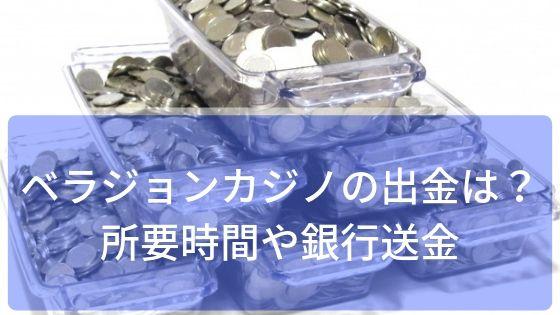 ベラジョンカジノの出金はどうやる!?所要時間や銀行送金を調べてみた!