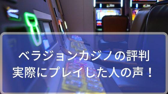 ベラジョンカジノの評判どうなの!?実際にプレイした人の声を聞いてみた!