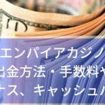 エンパイアカジノの入金出金方法!手数料や上限、ボーナスやキャッシュバックを調べてみました