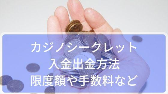カジノシークレットの入金出金方法~限度額や手数料?できない時の対処法など