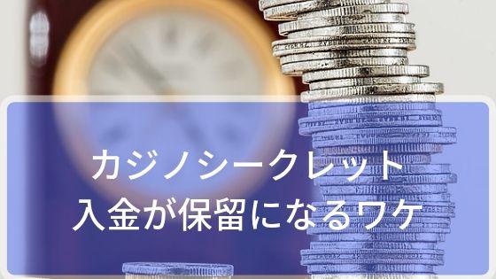 カジノシークレットの入金が保留になるワケは!?