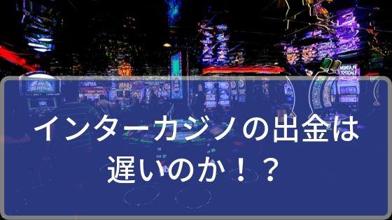 インターカジノの出金は遅いのか!?