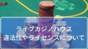 ライブカジノハウスの違法性やライセンスについて調べました!