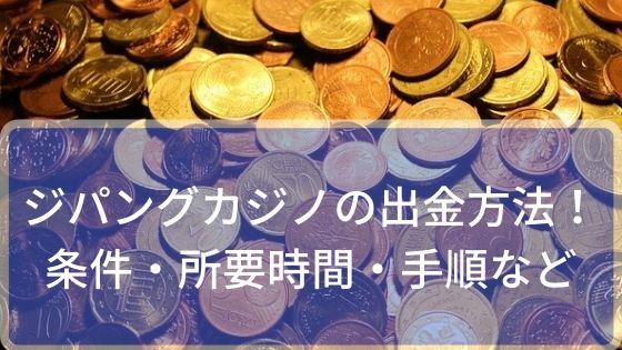 ジパングカジノの出金方法!条件・所要時間・手順など
