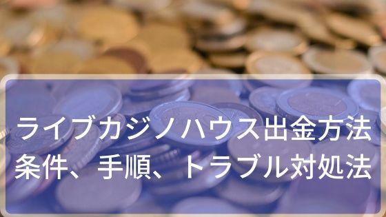 ライブカジノハウスの出金方法~条件、手順、トラブルの対処法など
