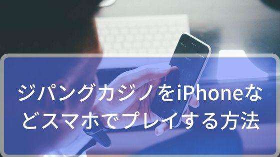 ジパングカジノをiPhoneなどスマホでプレイする方法