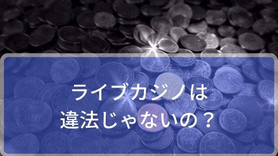 ライブカジノは違法じゃないの!?