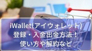 iWallet(アイウォレット)の登録・入金出金方法!使い方や解約など