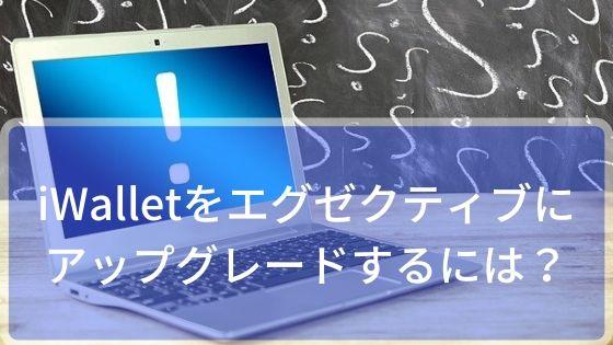 iWallet(アイウォレット)をエグゼクティブにアップグレードするには!?