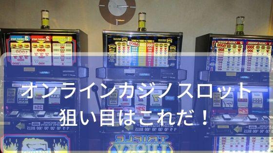 オンラインカジノのスロットで狙い目はこれだ!