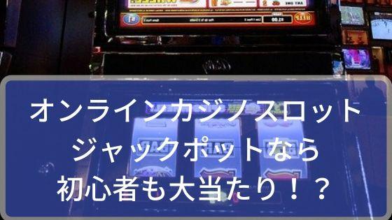 オンラインカジノのスロット、ジャックポットなら初心者も大当たり!?