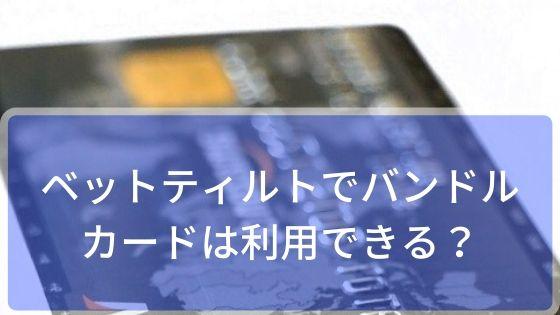 ベットティルトでバンドルカードは利用できる!?