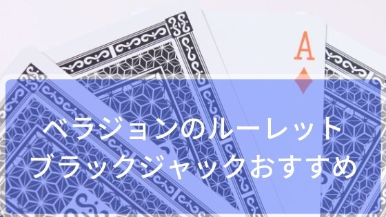 ベラジョンのルーレット・ブラックジャックおすすめガイド!