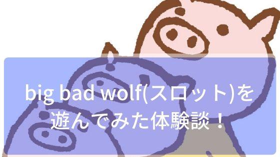 big bad wolf(スロット)を遊んでみた体験談!