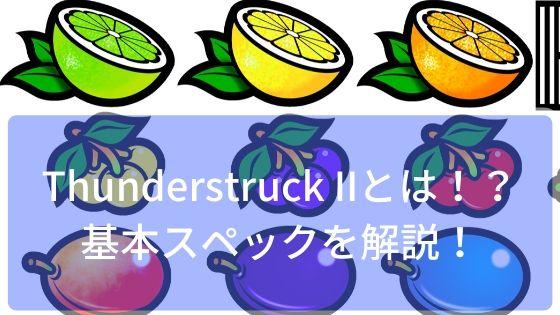 Thunderstruck IIとは!?基本スペックを解説!