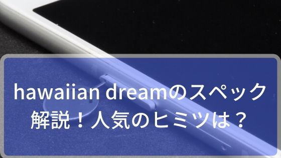 hawaiian dreamのスペックを解説!