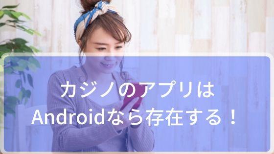 カジノのアプリはAndroidなら存在する!