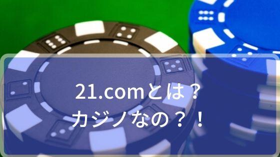 21.comとは?!カジノなの?!