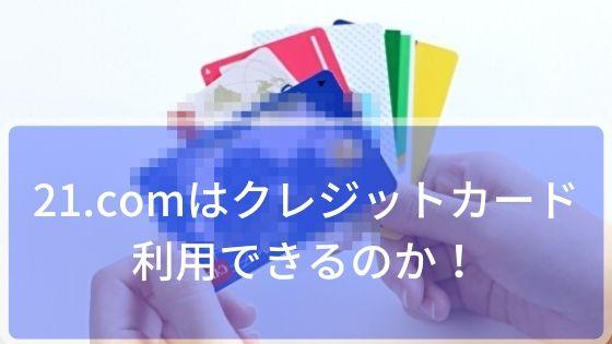 21.comはクレジットカード利用できるのか!