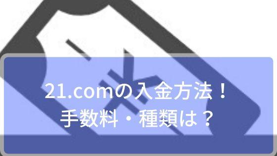 21.comの入金方法!手数料・種類は?