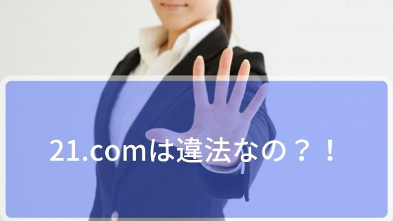 21.comは違法なの?!