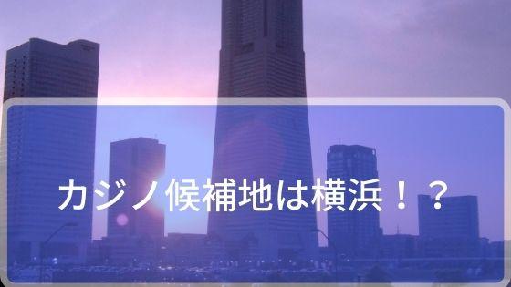 カジノ候補地がは横浜が最優先!?